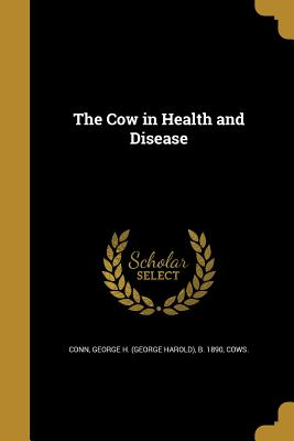 The Cow in Health and Disease - Conn, George H (George Harold) B 1890 (Creator), and Cows (Creator)