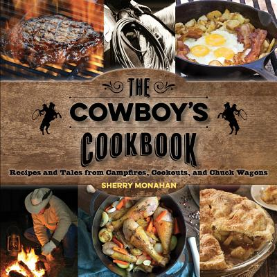The Cowboy's Cookbook: Recipes and Tales from Campfires, Cookouts, and Chuck Wagons - Monahan, Sherry