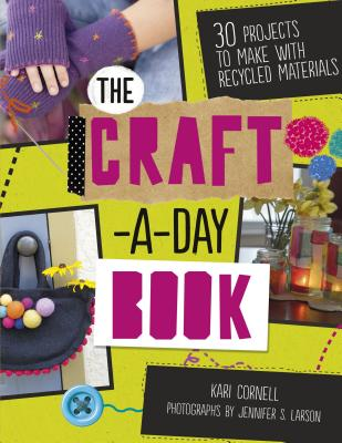 The Craft-A-Day Book: 30 Projects to Make with Recycled Materials - Cornell, Kari, and Larson, Jennifer S (Photographer)