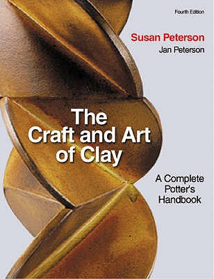 The Craft and Art of Clay: A Complete Potter's Handbook - Peterson, Susan, and Peterson, Jan