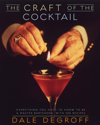 The Craft of the Cocktail: Everything You Need to Know to Be a Master Bartender, with 500 Recipes - Degroff, Dale