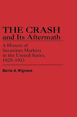 The Crash and Its Aftermath: A History of Securities Markets in the United States, 1929-1933 - Wigmore, Barrie A