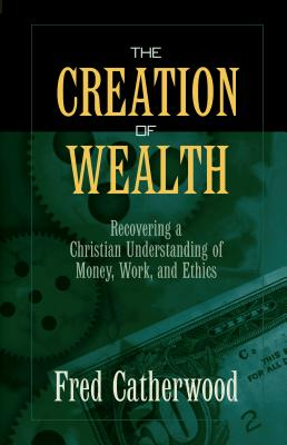 The Creation of Wealth: Recovering a Christian Understanding of Money, Work, and Ethics - Catherwood, Fred, and Catherwood, H F R