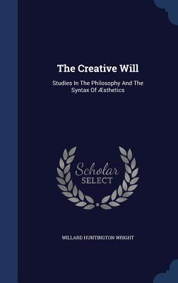 The Creative Will: Studies in the Philosophy and the Syntax of Aesthetics - Wright, Willard Huntington