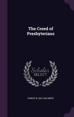 The Creed of Presbyterians - Smith, Egbert W 1862-1944