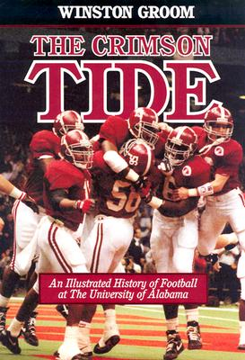 The Crimson Tide: An Illustrated History of Football at the University of Alabama - Groom, Winston, Mr.