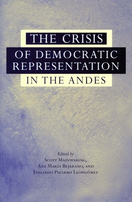 The Crisis of Democratic Representation in the Andes - Mainwaring, Scott (Editor), and Bejarano, Ana Maria (Editor), and Leongomez, Eduardo Pizarro (Editor)