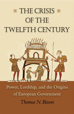 The Crisis of the Twelfth Century: Power, Lordship, and the Origins of European Government - Bisson, Thomas N