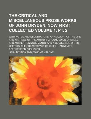 The Critical and Miscellaneous Prose Works of John Dryden, Now First Collected Volume 1, PT. 2; With Notes and Illustrations; An Account of the Life and Writings of the Author, Grounded on Original and Authentick Documents; And a Collection of His Letters - Dryden, John