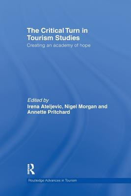 The Critical Turn in Tourism Studies: Creating an Academy of Hope - Ateljevic, Irena (Editor), and Morgan, Nigel (Editor), and Pritchard, Annette (Editor)