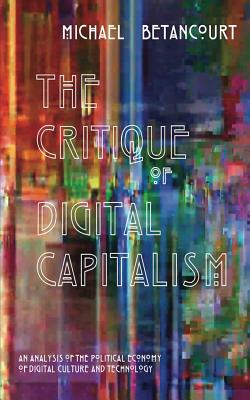 The Critique of Digital Capitalism: An Analysis of the Political Economy of Digital Culture and Technology - Betancourt, Michael