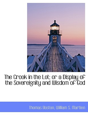 The Crook in the Lot; Or a Display of the Sovereignity and Wisdom of God - Boston, Thomas, and William S Martien, S Martien (Creator), and Martien, William S (Creator)