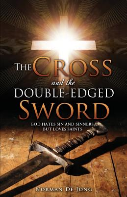 The Cross and the Double-Edged Sword: God Hates Sin and Sinners, But Loves Saints. - De Jong, Norman