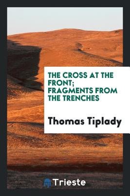 The Cross at the Front; Fragments from the Trenches - Tiplady, Thomas