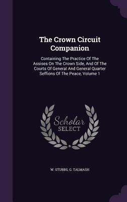 The Crown Circuit Companion: Containing the Practice of the Assises on the Crown Side, and of the Courts of General and General Quarter Seffions of the Peace, Volume 1 - Stubbs, W, and Talmash, G