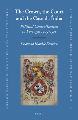 The Crown, the Court and the Casa Da India: Political Centralization in Portugal 1479-1521 - Ferreira, Susannah