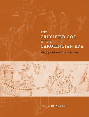 The Crucified God in the Carolingian Era: Theology and Art of Christ's Passion - Chazelle, Celia