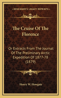The Cruise of the Florence: Or Extracts from the Journal of the Preliminary Arctic Expedition of 1877-78 (1879) - Howgate, Henry W (Editor)