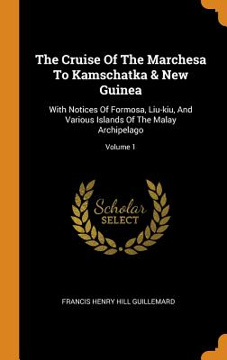 The Cruise of the Marchesa to Kamschatka & New Guinea: With Notices of Formosa, Liu-Kiu, and Various Islands of the Malay Archipelago; Volume 1 - Francis Henry Hill Guillemard (Creator)