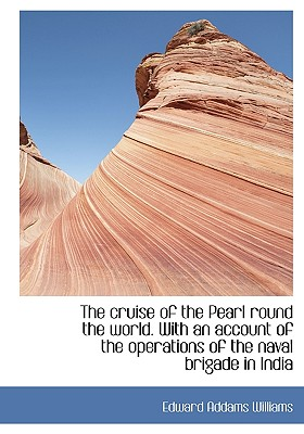 The Cruise of the Pearl Round the World. with an Account of the Operations of the Naval Brigade in I - Williams, Edward Addams