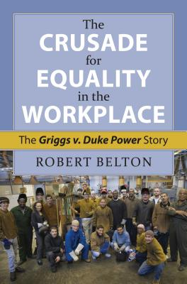 The Crusade for Equality in the Workplace: The Griggs v. Duke Power Story - Belton, Robert, and Wasby, Stephen L. (Editor)
