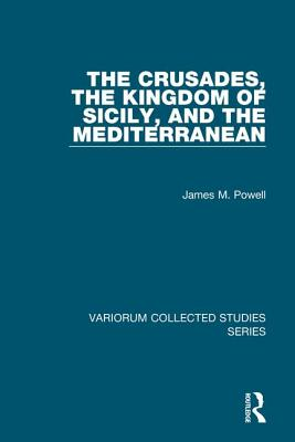 The Crusades, the Kingdom of Sicily, and the Mediterranean - Powell, James M