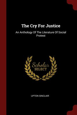 The Cry for Justice: An Anthology of the Literature of Social Protest - Sinclair, Upton