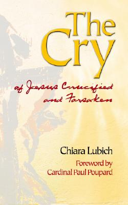 The Cry: Jesus Crucified and Forsaken in the History and Life of the Focolare Movement, from Its Birth in 1943, Until the Day of the Third Millennium - Lubich, Chiara, and Poupard, Paul, Cardinal (Foreword by)