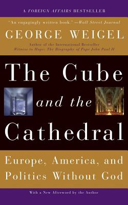 The Cube and the Cathedral: Europe, America, and Politics Without God - Weigel, George