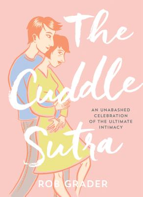 The Cuddle Sutra: An Unabashed Celebration of the Ultimate Intimacy - Grader, Rob, and Corman, Leela
