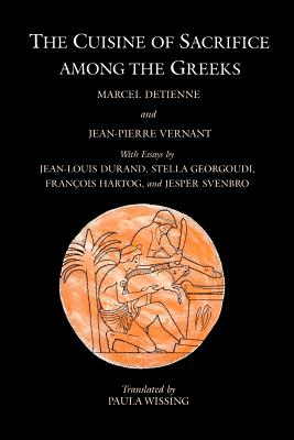 The Cuisine of Sacrifice Among the Greeks - Detienne, Marcel, Professor, and Vernant, Jean-Pierre, and Wissing, Paula (Translated by)