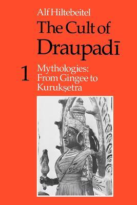 The Cult of Draupadi, Volume 1: Mythologies: From Gingee to Kuruksetra - Hiltebeitel, Alf