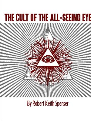 The Cult of the All-Seeing Eye - Spenser, Robert Keith
