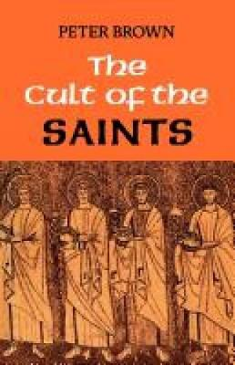 The Cult of the Saints: Its Rise and Function in Latin Christianity - Brown, Peter