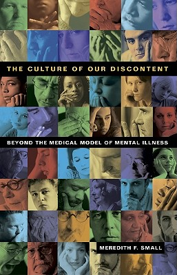 The Culture of Our Discontent: Beyond the Medical Model of Mental Illness - Small, Meredith F