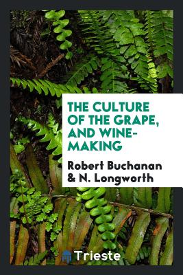 The Culture of the Grape, and Wine-Making - Buchanan, Robert