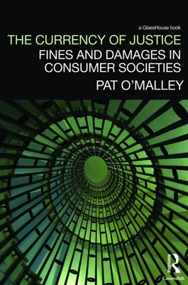 The Currency of Justice: Fines and Damages in Consumer Societies - O'Malley, Pat