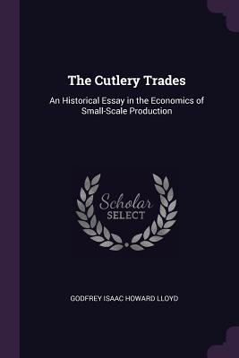 The Cutlery Trades: An Historical Essay in the Economics of Small-Scale Production - Lloyd, Godfrey Isaac Howard