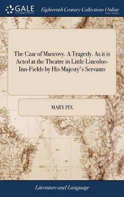 The Czar of Muscovy. a Tragedy. as It Is Acted at the Theatre in Little Lincolns-Inn-Fields by His Majesty's Servants - Pix, Mary