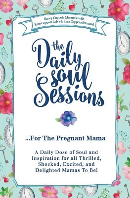 The Daily Soul Sessions for the Pregnant Mama: A Daily Dose of Soul and Inspiration for All Thrilled, Shocked, Excited, and Delighted Mamas to Be! - Leiva, Kate Coppola, and Schmahl, Kara Coppola, and Morreale, Kacey Coppola