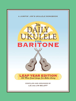 The Daily Ukulele: Leap Year Edition for Baritone Ukulele: 366 More Great Songs for Better Living - Beloff, Jim, and Beloff, Liz