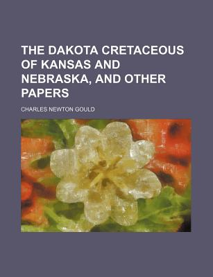 The Dakota Cretaceous of Kansas and Nebraska: And Other Papers (1901) - Gould, Charles Newton