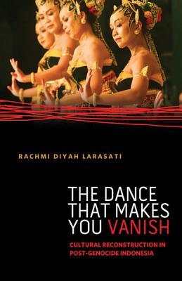 The Dance That Makes You Vanish: Cultural Reconstruction in Post-Genocide Indonesia - Larasati, Rachmi Diyah