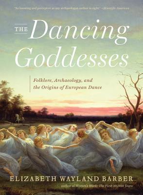 The Dancing Goddesses: Folklore, Archaeology, and the Origins of European Dance - Barber, Elizabeth Wayland