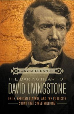The Daring Heart of David Livingstone: Exile, African Slavery, and the Publicity Stunt That Saved Millions - Milbrandt, Jay