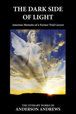 The Dark Side of Light: Amorous Memoirs of a Former Trial Lawyer - Andrews, Anderson