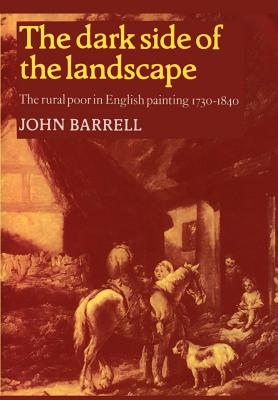 The Dark Side of the Landscape: The Rural Poor in English Painting 1730 1840 - Barrell, John