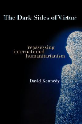 The Dark Sides of Virtue: Reassessing International Humanitarianism - Kennedy, David