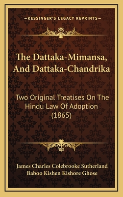 The Dattaka-Mimansa, and Dattaka-Chandrika: Two Original Treatises on the Hindu Law of Adoption (1865) - Sutherland, James Charles Colebrooke (Translated by)