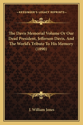 The Davis Memorial Volume or Our Dead President, Jefferson Dthe Davis Memorial Volume or Our Dead President, Jefferson Davis, and the World's Tribute to His Memory (1890) Avis, and the World's Tribute to His Memory (1890) - Jones, J William